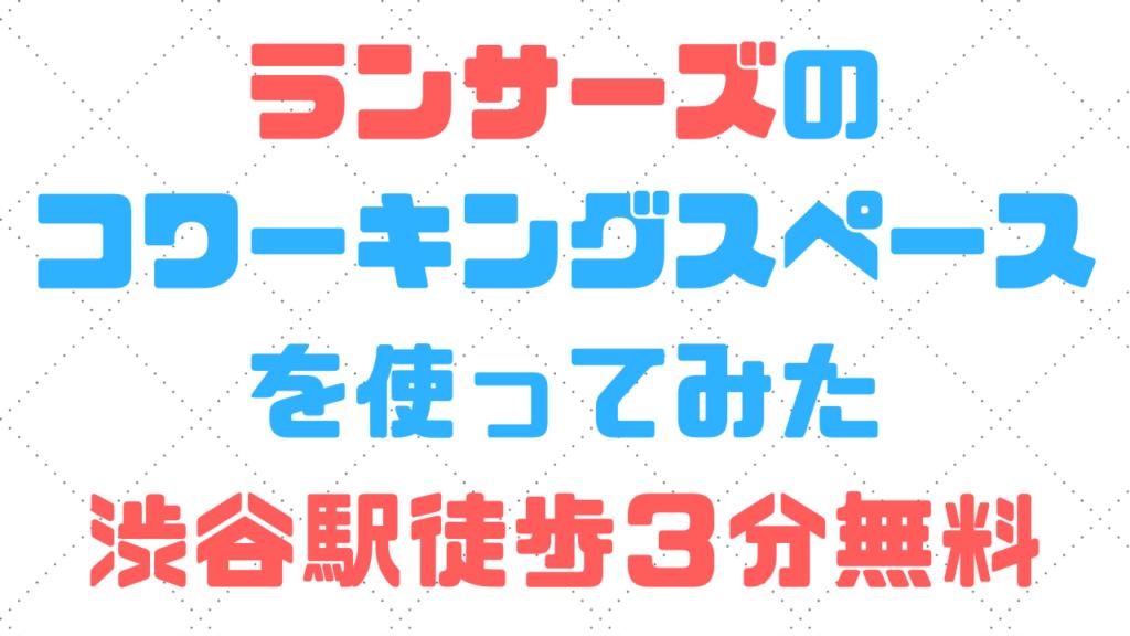 【会員無料】ランサーズのコワーキングスペースを使ってみた|渋谷駅